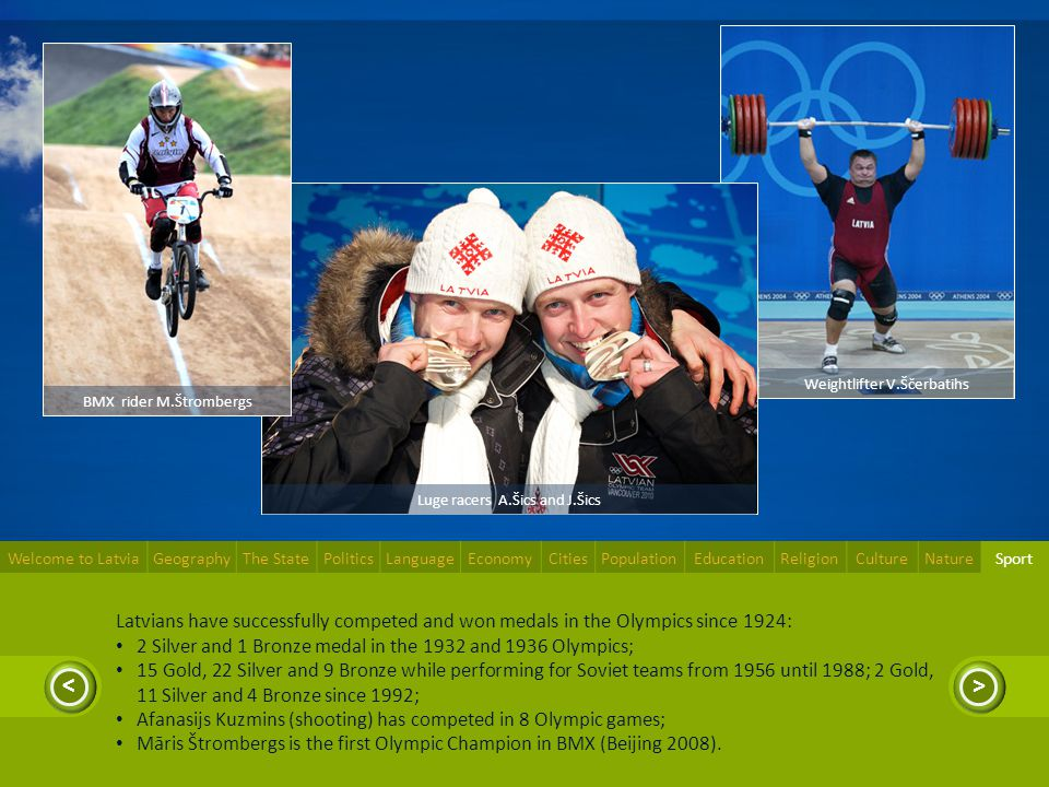 >< Latvians have successfully competed and won medals in the Olympics since 1924: 2 Silver and 1 Bronze medal in the 1932 and 1936 Olympics; 15 Gold,