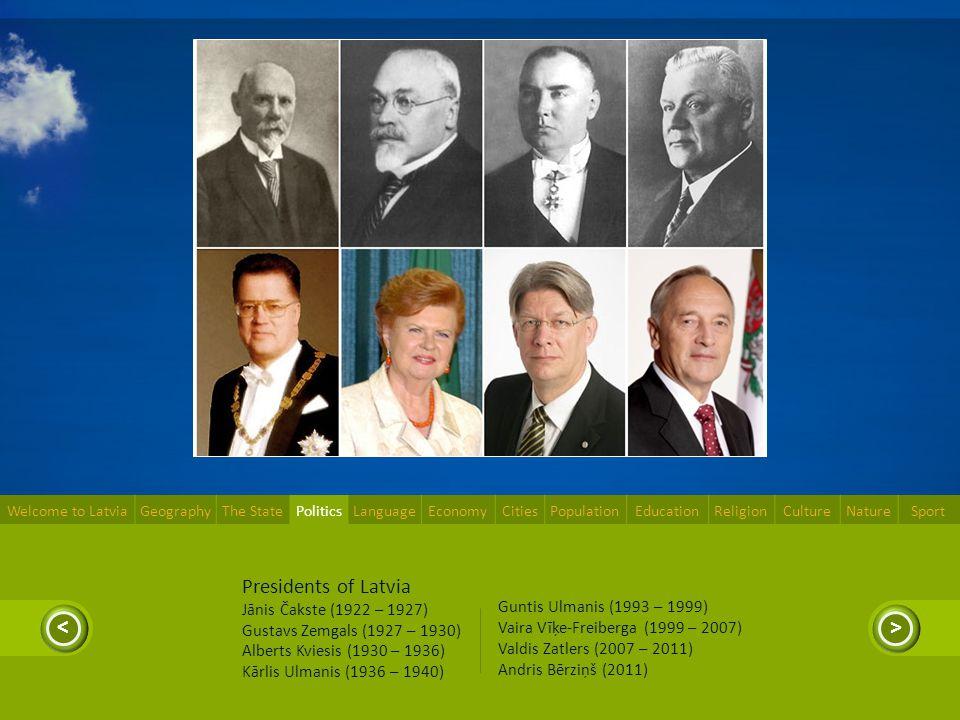 >< Presidents of Latvia Jānis Čakste (1922 – 1927) Gustavs Zemgals (1927 – 1930) Alberts Kviesis (1930 – 1936) Kārlis Ulmanis (1936 – 1940) Guntis Ulmanis (1993 – 1999) Vaira Vīķe-Freiberga (1999 – 2007) Valdis Zatlers (2007 – 2011) Andris Bērziņš (2011) Welcome to LatviaGeographyThe StatePoliticsLanguageEconomyCitiesPopulationEducationReligionCultureNatureSport