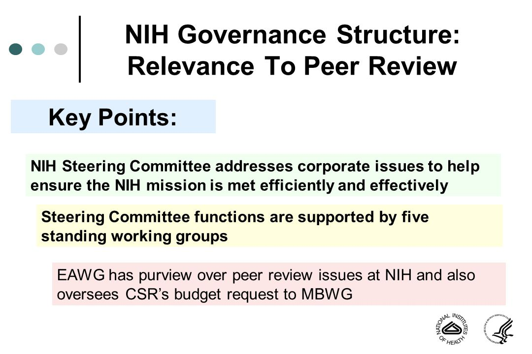 NIH Governance Structure: Relevance To Peer Review NIH Steering Committee addresses corporate issues to help ensure the NIH mission is met efficiently and effectively Key Points: EAWG has purview over peer review issues at NIH and also oversees CSRs budget request to MBWG Steering Committee functions are supported by five standing working groups