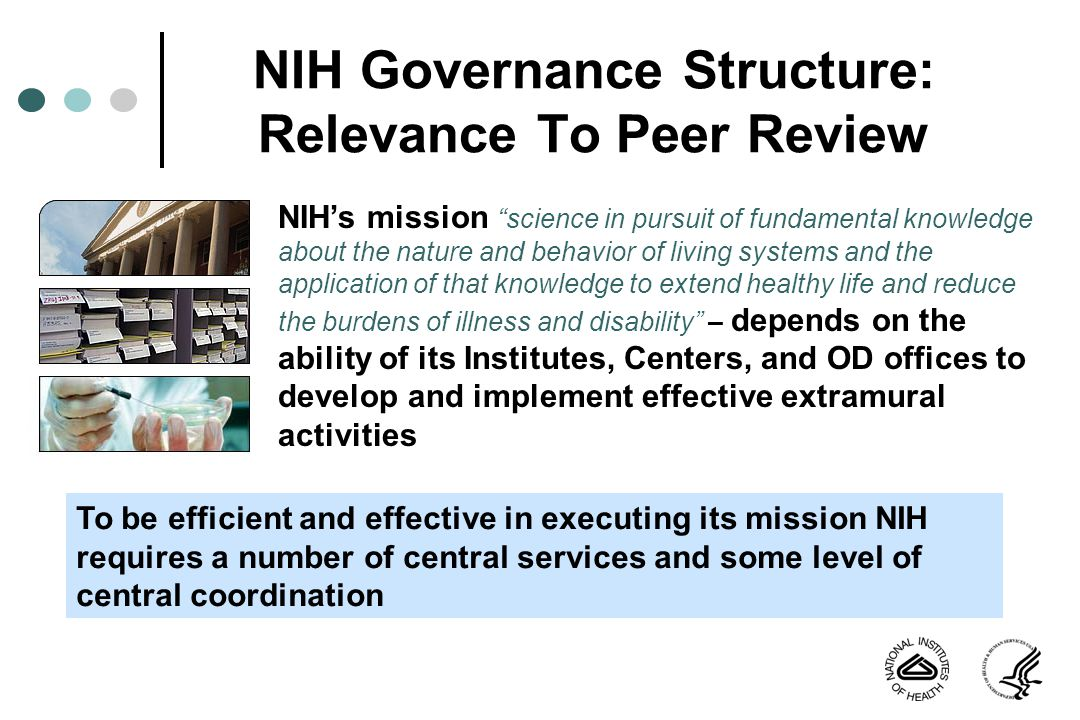 NIH Governance Structure: Relevance To Peer Review NIHs mission science in pursuit of fundamental knowledge about the nature and behavior of living systems and the application of that knowledge to extend healthy life and reduce the burdens of illness and disability – depends on the ability of its Institutes, Centers, and OD offices to develop and implement effective extramural activities To be efficient and effective in executing its mission NIH requires a number of central services and some level of central coordination