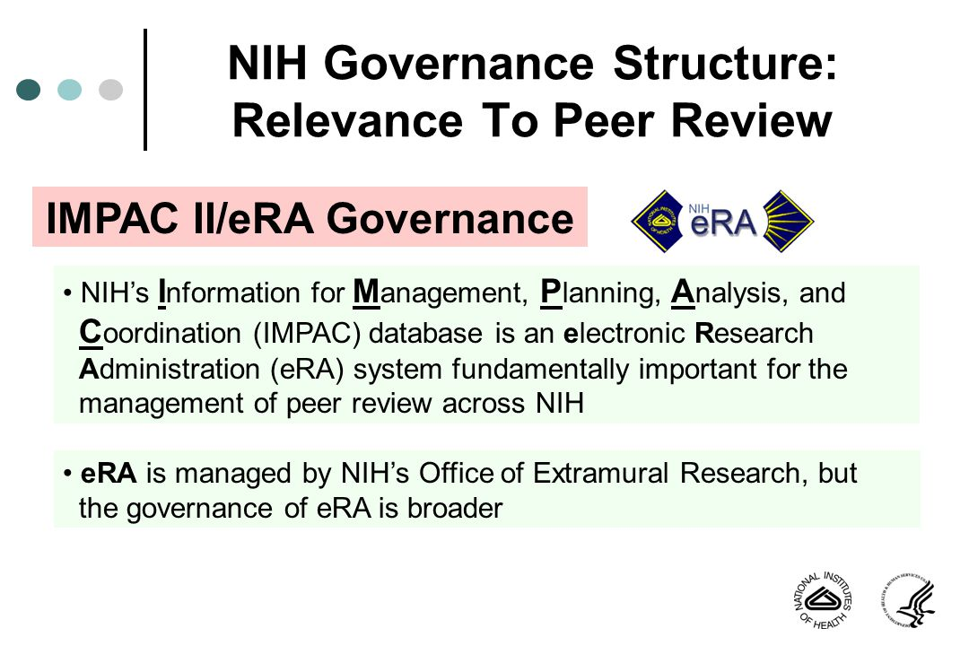 NIH Governance Structure: Relevance To Peer Review IMPAC II/eRA Governance NIHs I nformation for M anagement, P lanning, A nalysis, and C oordination