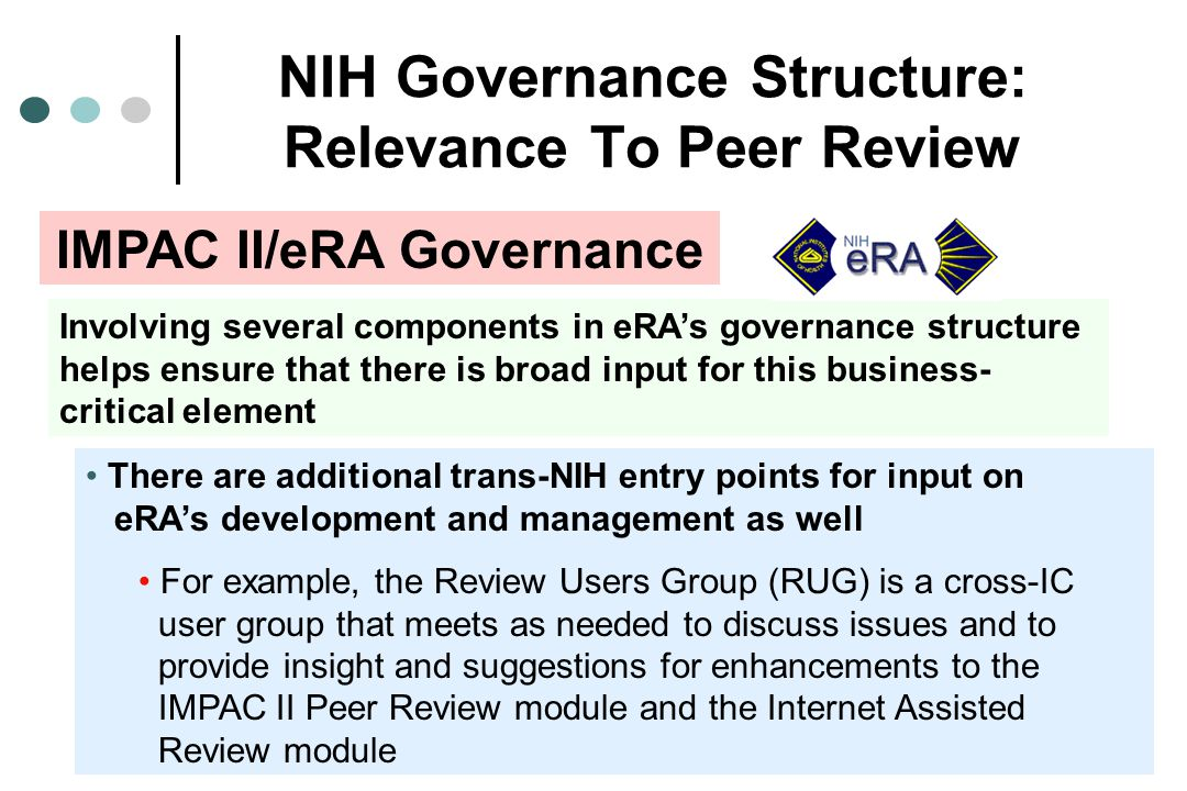NIH Governance Structure: Relevance To Peer Review Involving several components in eRAs governance structure helps ensure that there is broad input for this business- critical element There are additional trans-NIH entry points for input on eRAs development and management as well For example, the Review Users Group (RUG) is a cross-IC user group that meets as needed to discuss issues and to provide insight and suggestions for enhancements to the IMPAC II Peer Review module and the Internet Assisted Review module IMPAC II/eRA Governance