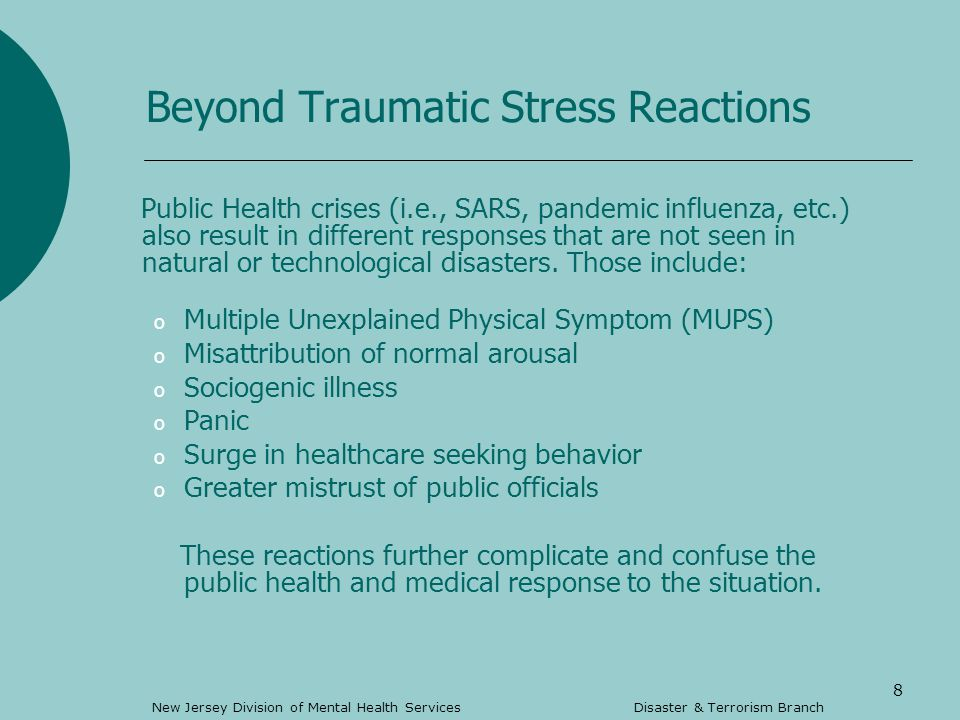 8 Beyond Traumatic Stress Reactions Public Health crises (i.e., SARS, pandemic influenza, etc.) also result in different responses that are not seen in natural or technological disasters.
