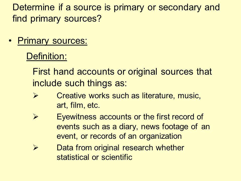 Primary sources: Definition: First hand accounts or original sources that include such things as: Creative works such as literature, music, art, film, etc.