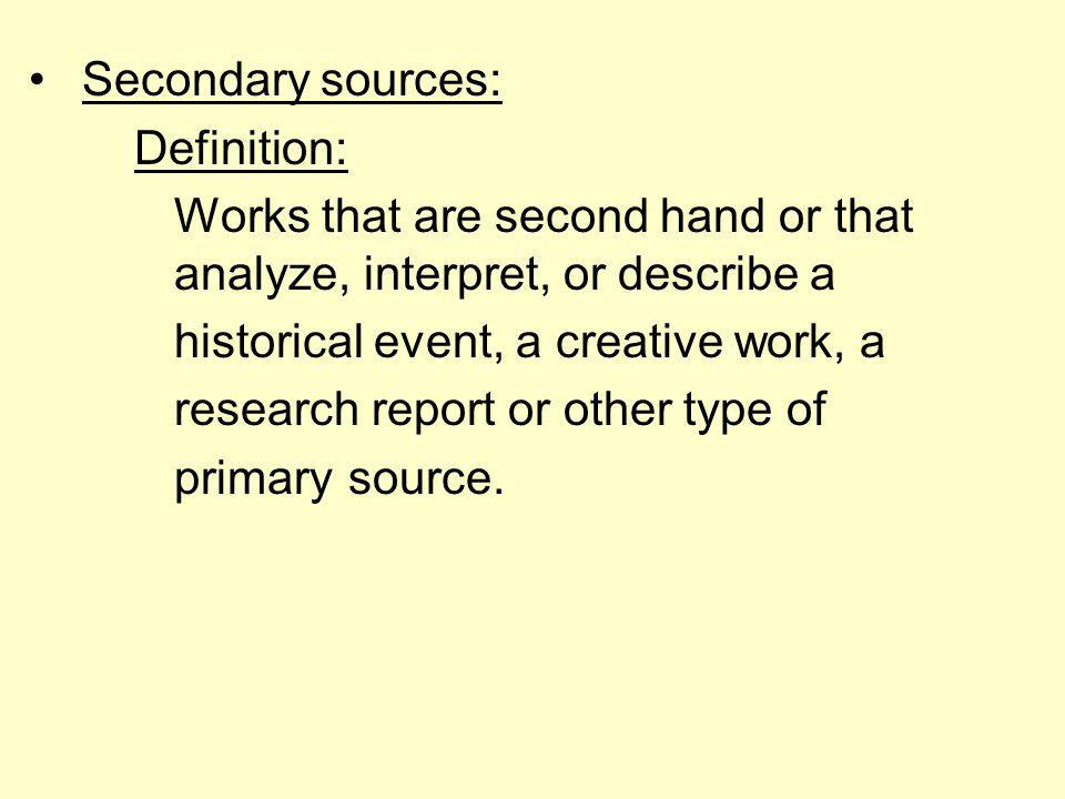 Secondary sources: Definition: Works that are second hand or that analyze, interpret, or describe a historical event, a creative work, a research report or other type of primary source.