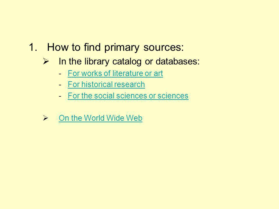 1.How to find primary sources: In the library catalog or databases: - For works of literature or artFor works of literature or art - For historical researchFor historical research - For the social sciences or sciencesFor the social sciences or sciences On the World Wide Web