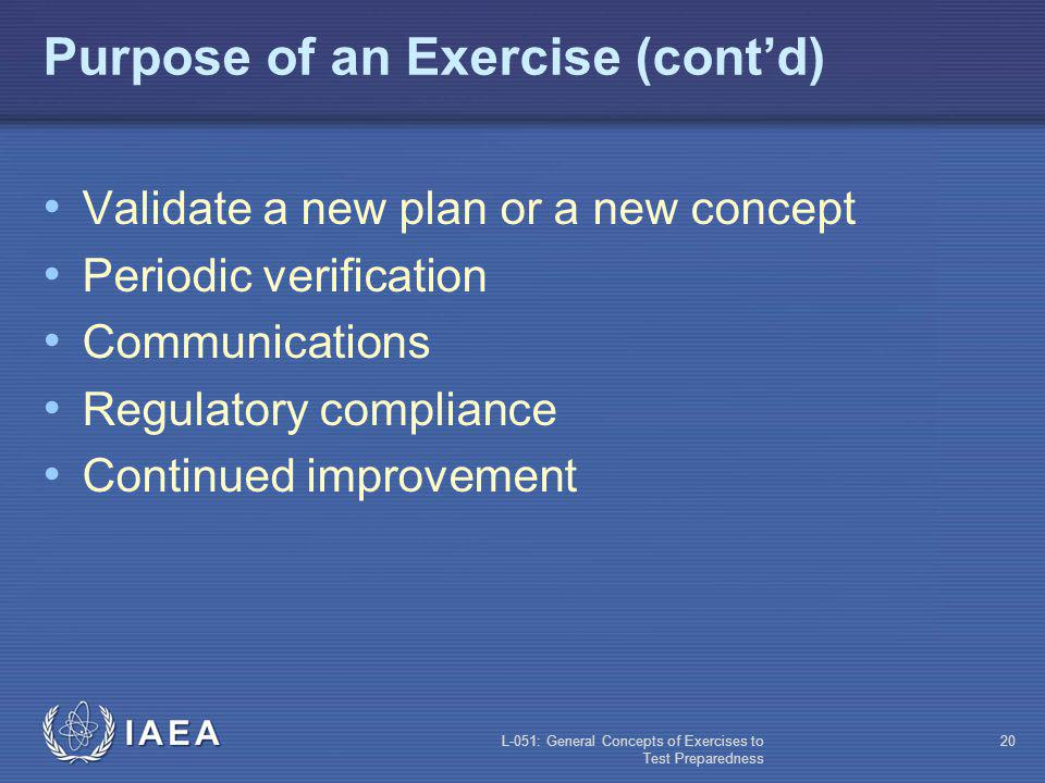 L-051: General Concepts of Exercises to Test Preparedness 19 Purpose of an Exercise (contd) A good exercise is not necessarily one where everything goes well, but rather one where many good lessons are learned