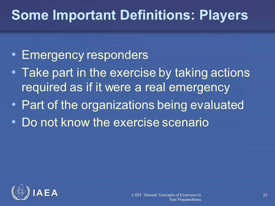 L-051: General Concepts of Exercises to Test Preparedness 22 Some Important Definitions: Exercise Team Controllers Manage the exercise Provide the necessary injects and data Evaluators Take notes during the exercise Evaluate the exercise
