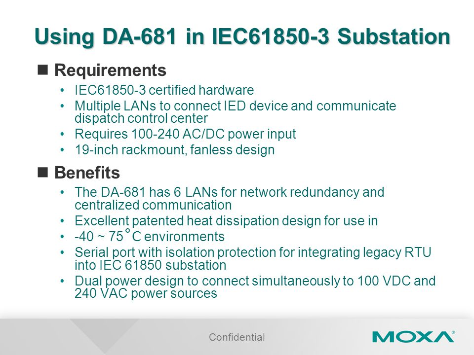 Confidential Using DA-681 in IEC61850-3 Substation Requirements IEC61850-3 certified hardware Multiple LANs to connect IED device and communicate disp