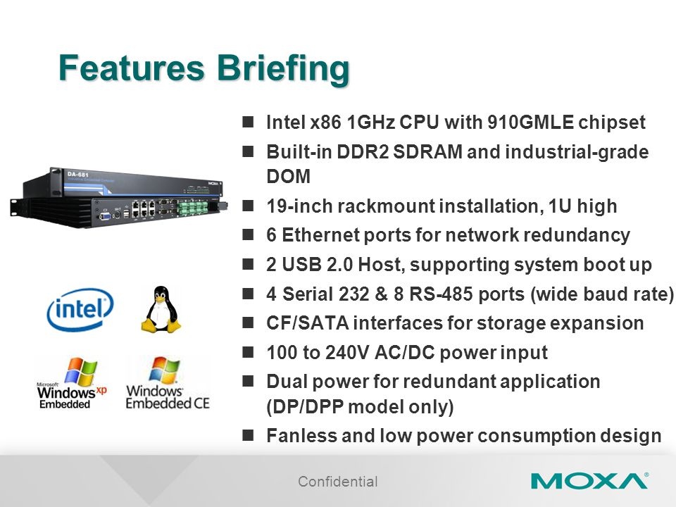 Confidential Features Briefing Intel x86 1GHz CPU with 910GMLE chipset Built-in DDR2 SDRAM and industrial-grade DOM 19-inch rackmount installation, 1U high 6 Ethernet ports for network redundancy 2 USB 2.0 Host, supporting system boot up 4 Serial 232 & 8 RS-485 ports (wide baud rate) CF/SATA interfaces for storage expansion 100 to 240V AC/DC power input Dual power for redundant application (DP/DPP model only) Fanless and low power consumption design