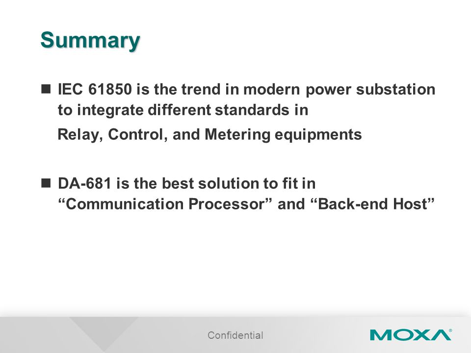Confidential Summary IEC 61850 is the trend in modern power substation to integrate different standards in Relay, Control, and Metering equipments DA-681 is the best solution to fit in Communication Processor and Back-end Host