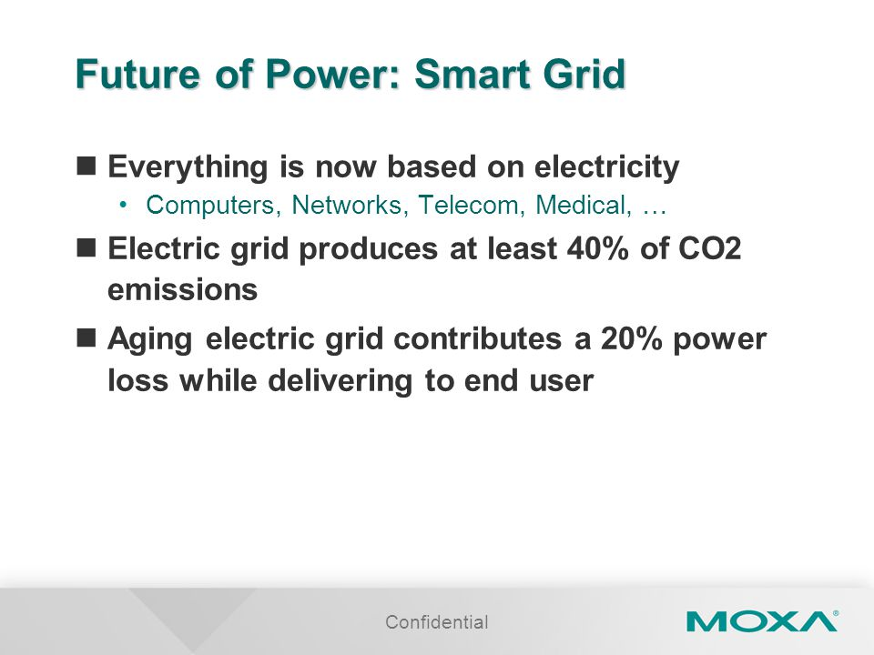 Confidential Future of Power: Smart Grid Everything is now based on electricity Computers, Networks, Telecom, Medical, … Electric grid produces at least 40% of CO2 emissions Aging electric grid contributes a 20% power loss while delivering to end user