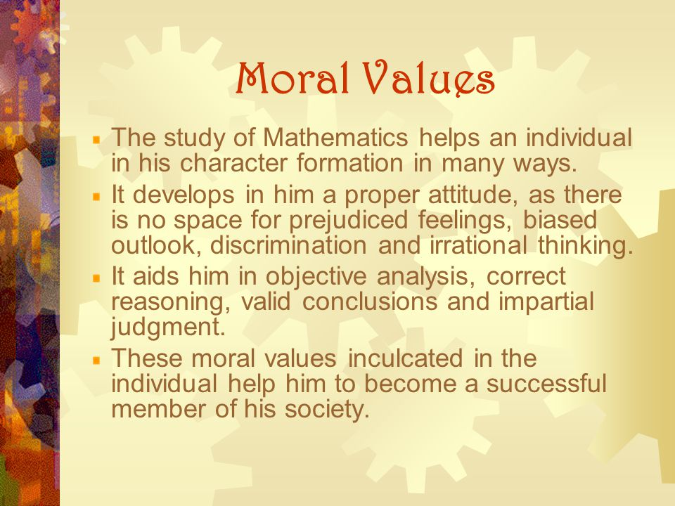 Moral Values The study of Mathematics helps an individual in his character formation in many ways. It develops in him a proper attitude, as there is n