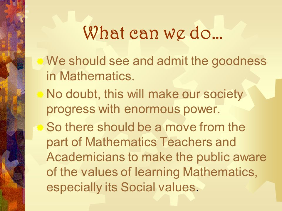 What can we do… We should see and admit the goodness in Mathematics. No doubt, this will make our society progress with enormous power. So there shoul
