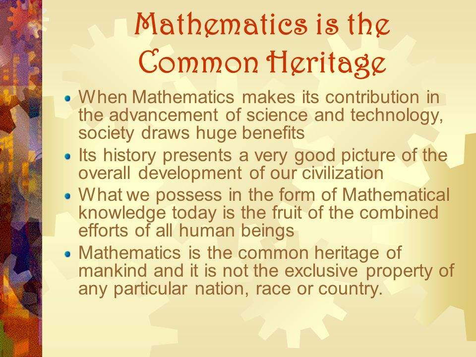Mathematics is the Common Heritage When Mathematics makes its contribution in the advancement of science and technology, society draws huge benefits I