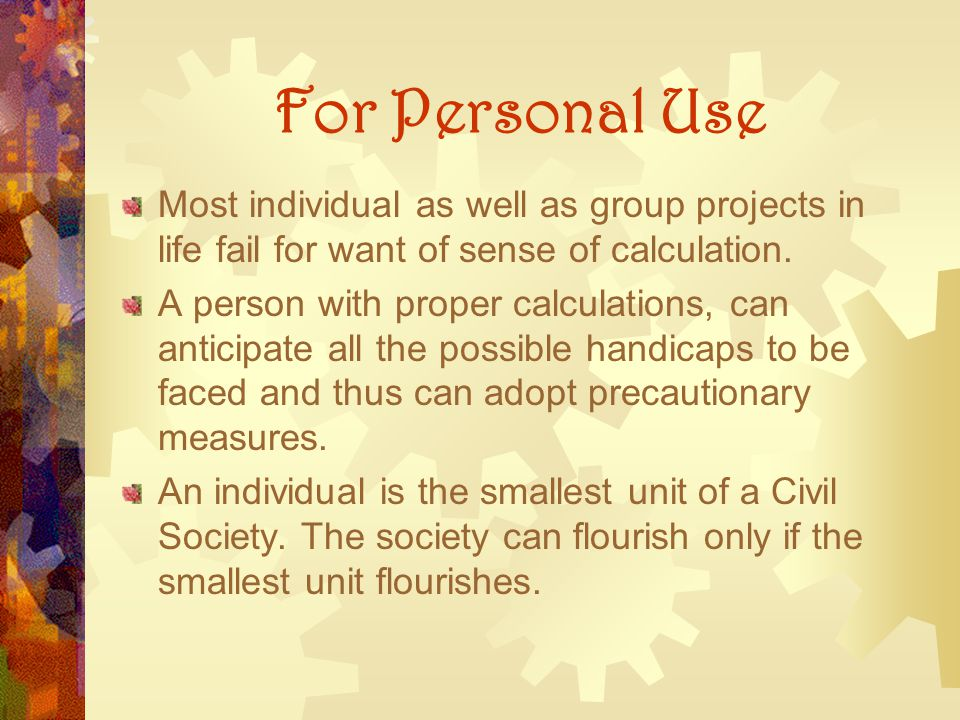 For Personal Use Most individual as well as group projects in life fail for want of sense of calculation. A person with proper calculations, can antic