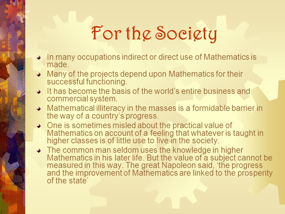For the Society In many occupations indirect or direct use of Mathematics is made. Many of the projects depend upon Mathematics for their successful f