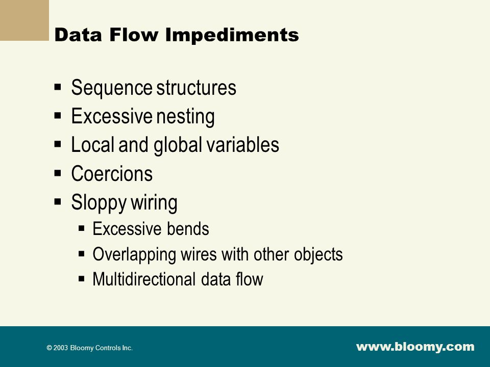 www.bloomy.com © 2003 Bloomy Controls Inc. Data Flow Impediments Sequence structures Excessive nesting Local and global variables Coercions Sloppy wir