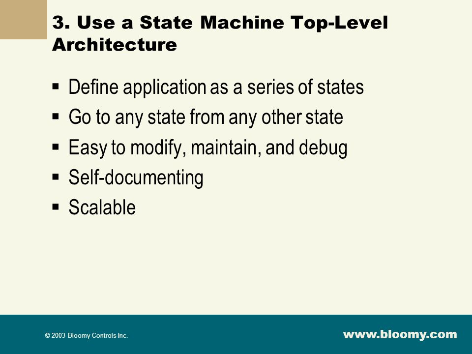 www.bloomy.com © 2003 Bloomy Controls Inc. 3. Use a State Machine Top-Level Architecture Define application as a series of states Go to any state from