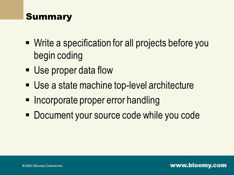 www.bloomy.com © 2003 Bloomy Controls Inc. Summary Write a specification for all projects before you begin coding Use proper data flow Use a state mac
