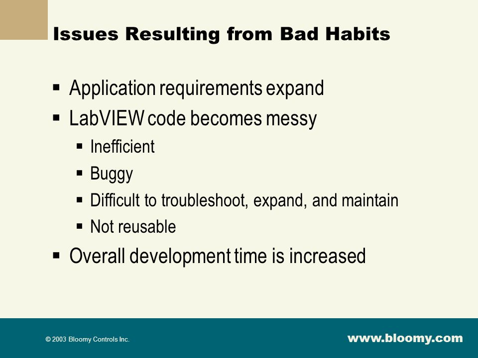 www.bloomy.com © 2003 Bloomy Controls Inc. Issues Resulting from Bad Habits Application requirements expand LabVIEW code becomes messy Inefficient Bug