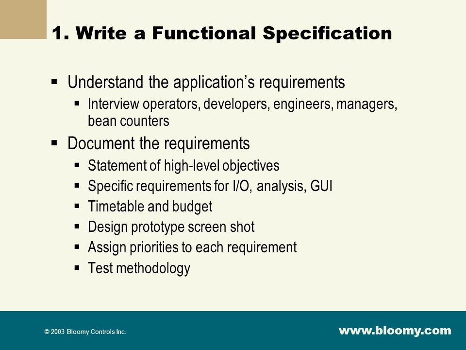 www.bloomy.com © 2003 Bloomy Controls Inc. 1. Write a Functional Specification Understand the applications requirements Interview operators, developer