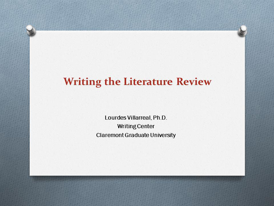 Writing the Literature Review Lourdes Villarreal, Ph.D. Writing Center Claremont Graduate University