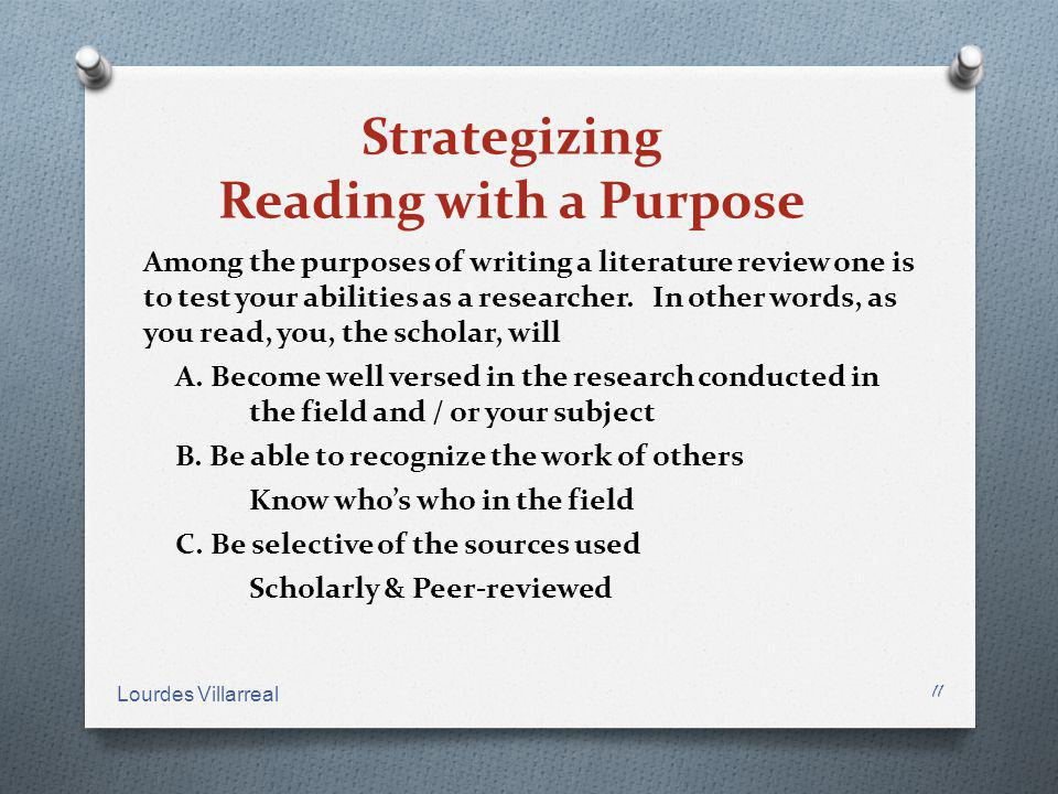 Strategizing Reading with a Purpose Among the purposes of writing a literature review one is to test your abilities as a researcher. In other words, a