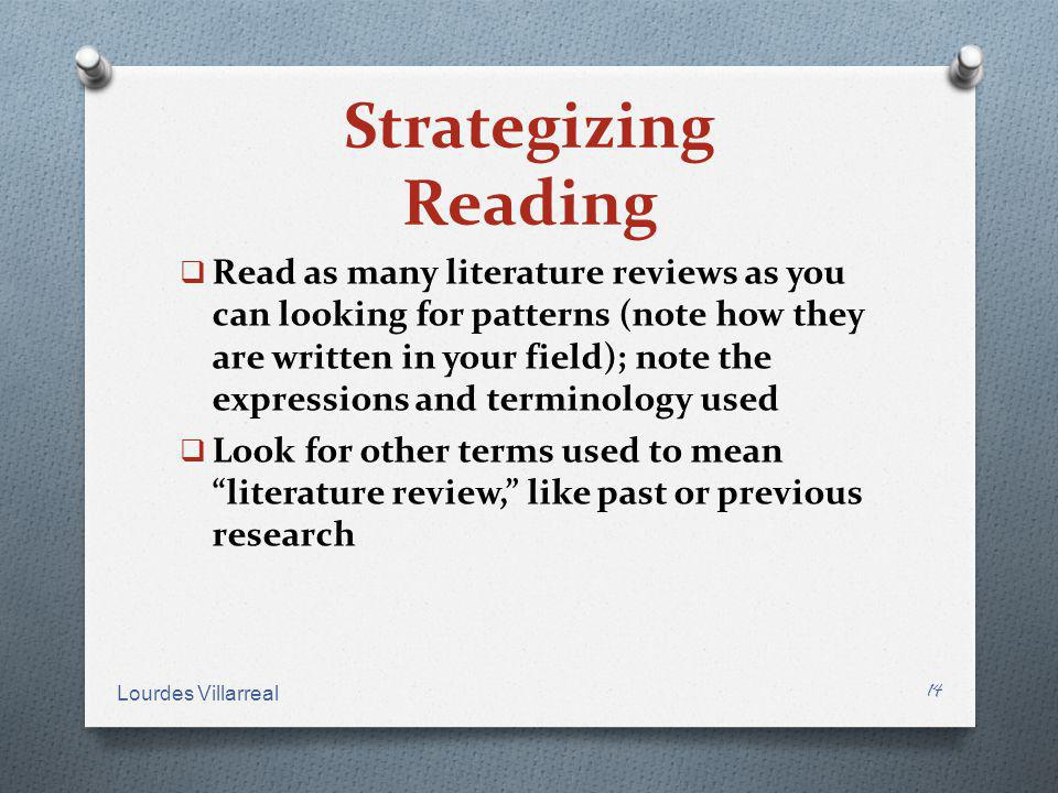 Strategizing Reading Read as many literature reviews as you can looking for patterns (note how they are written in your field); note the expressions a