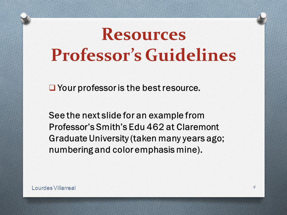 Resources Professors Guidelines Your professor is the best resource. See the next slide for an example from Professors Smiths Edu 462 at Claremont Gra