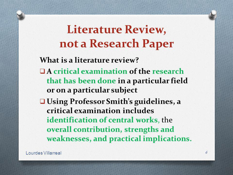 Literature Review, not a Research Paper What is a literature review? A critical examination of the research that has been done in a particular field o