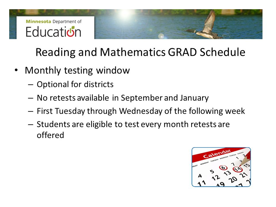 Reading and Mathematics GRAD Schedule Monthly testing window – Optional for districts – No retests available in September and January – First Tuesday
