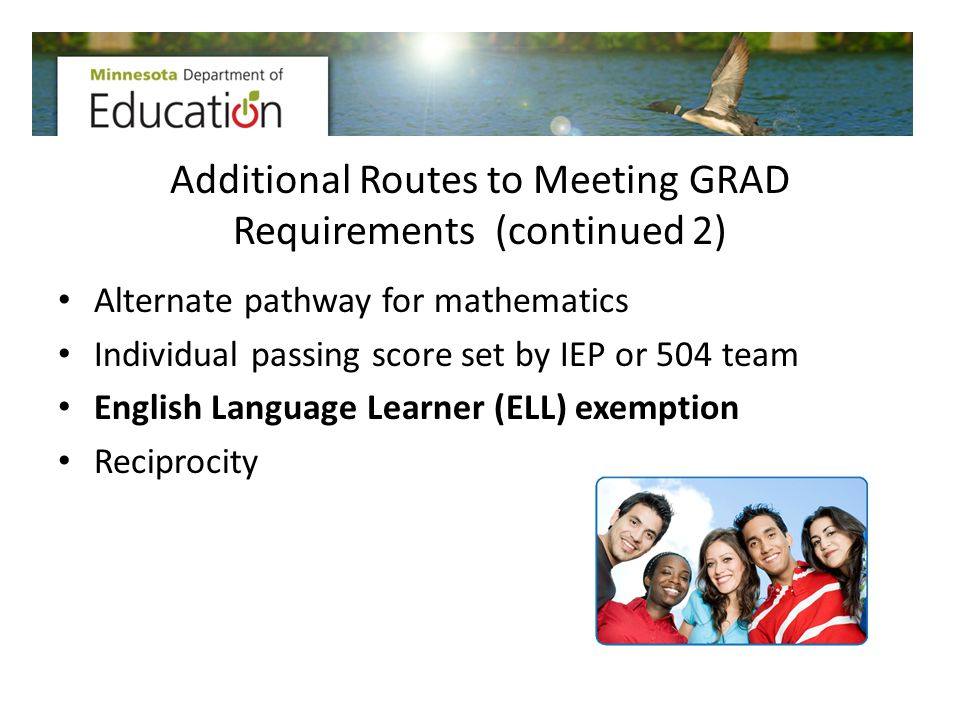 Additional Routes to Meeting GRAD Requirements (continued 2) Alternate pathway for mathematics Individual passing score set by IEP or 504 team English