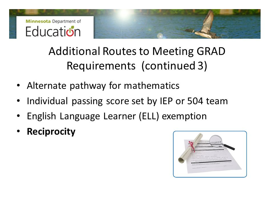 Additional Routes to Meeting GRAD Requirements (continued 3) Alternate pathway for mathematics Individual passing score set by IEP or 504 team English