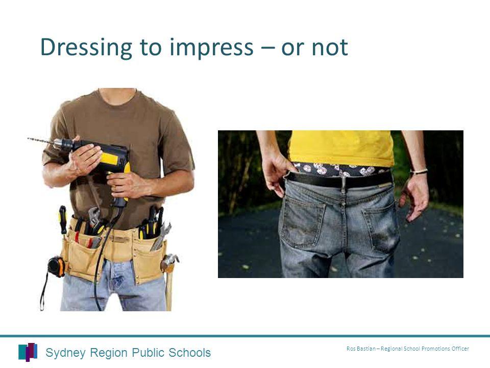 Dressing to impress – or not Sydney Region Public Schools Ros Bastian – Regional School Promotions Officer