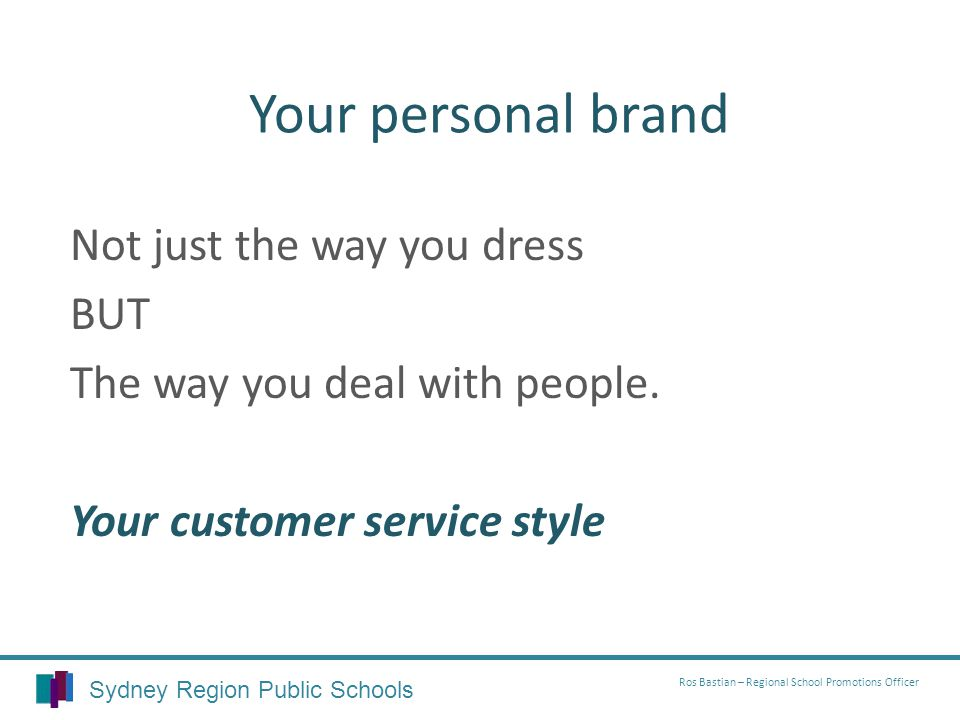 Your personal brand Not just the way you dress BUT The way you deal with people.