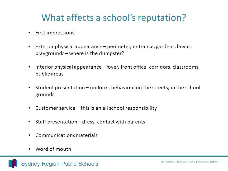 Sydney Region Public Schools Ros Bastian – Regional School Promotions Officer What affects a schools reputation? First impressions Exterior physical a