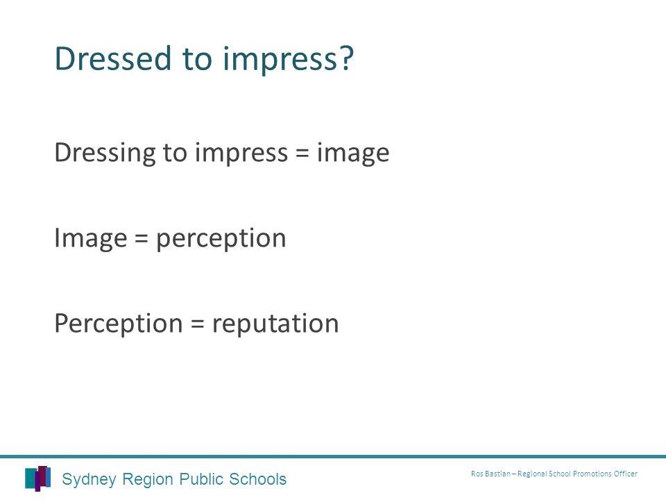 Dressed to impress? Dressing to impress = image Image = perception Perception = reputation Sydney Region Public Schools Ros Bastian – Regional School