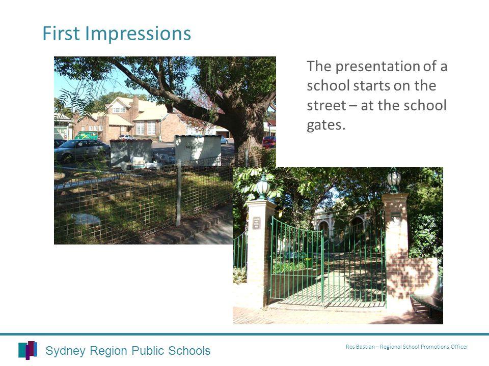 Sydney Region Public Schools Ros Bastian – Regional School Promotions Officer First Impressions The presentation of a school starts on the street – at the school gates.