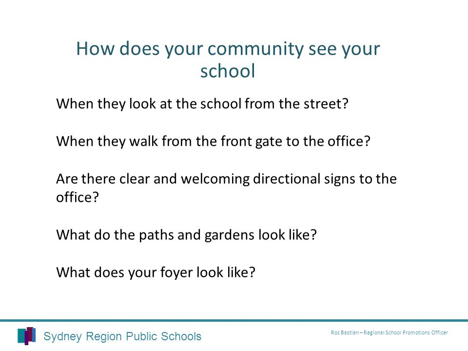 How does your community see your school Sydney Region Public Schools Ros Bastian – Regional School Promotions Officer When they look at the school from the street.
