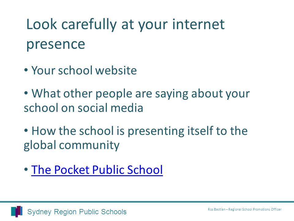 Look carefully at your internet presence Your school website What other people are saying about your school on social media How the school is presenting itself to the global community The Pocket Public School Sydney Region Public Schools Ros Bastian – Regional School Promotions Officer