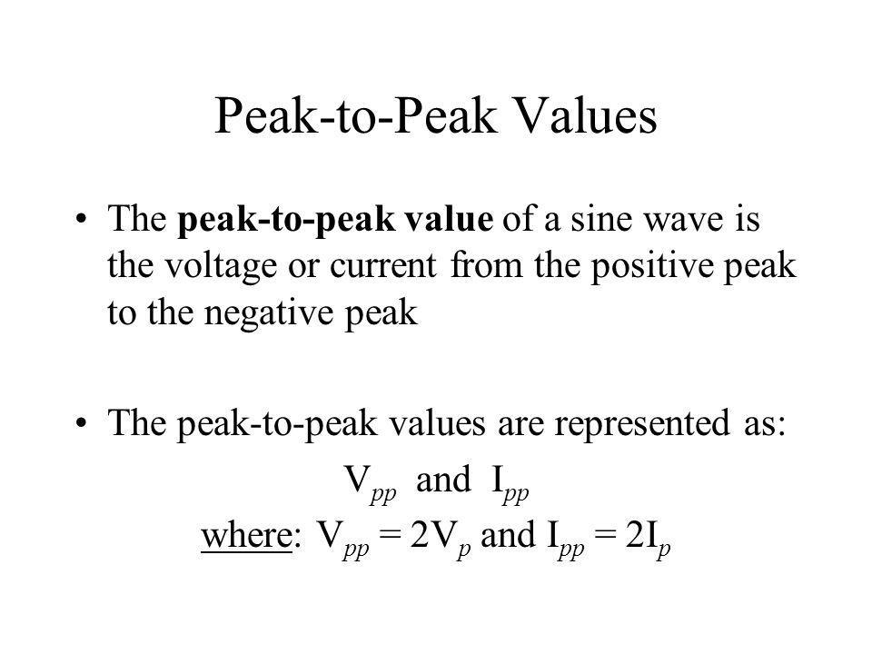 Peak-to-Peak Values The peak-to-peak value of a sine wave is the voltage or current from the positive peak to the negative peak The peak-to-peak value