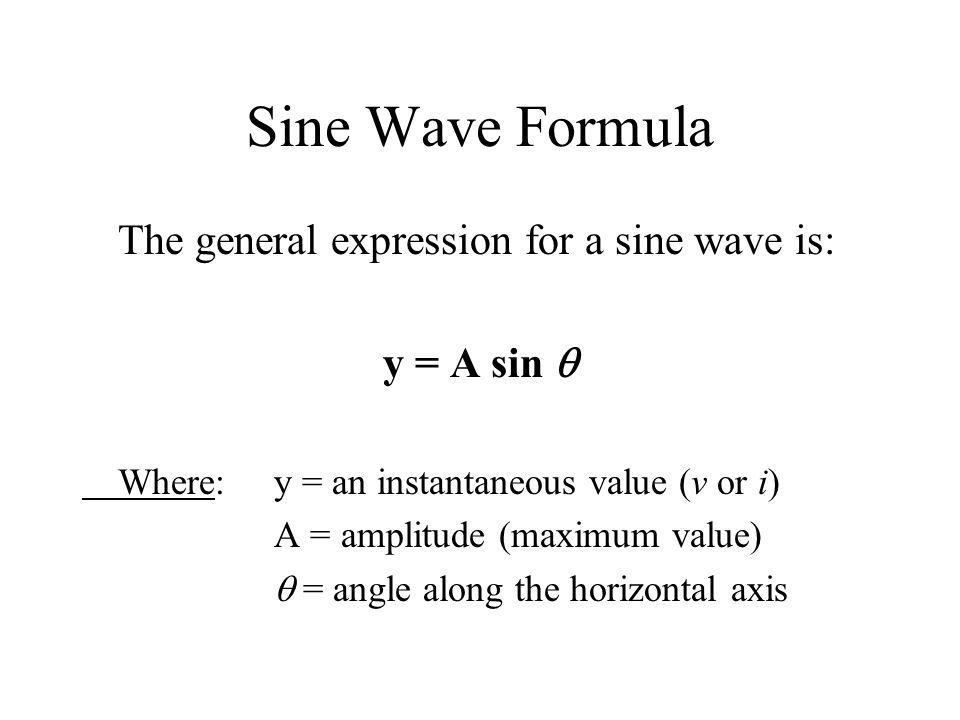 Sine Wave Formula The general expression for a sine wave is: y = A sin Where:y = an instantaneous value (v or i) A = amplitude (maximum value) = angle