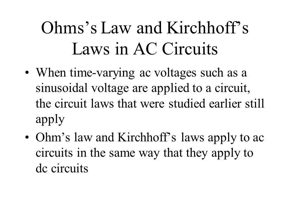 Ohmss Law and Kirchhoffs Laws in AC Circuits When time-varying ac voltages such as a sinusoidal voltage are applied to a circuit, the circuit laws tha