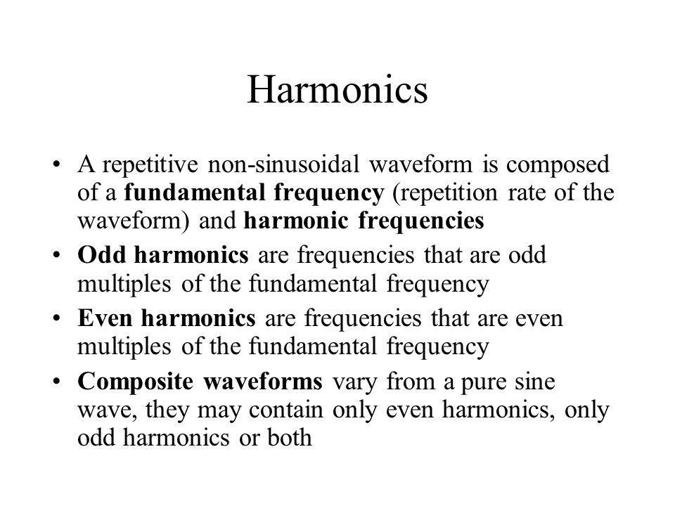 Harmonics A repetitive non-sinusoidal waveform is composed of a fundamental frequency (repetition rate of the waveform) and harmonic frequencies Odd h