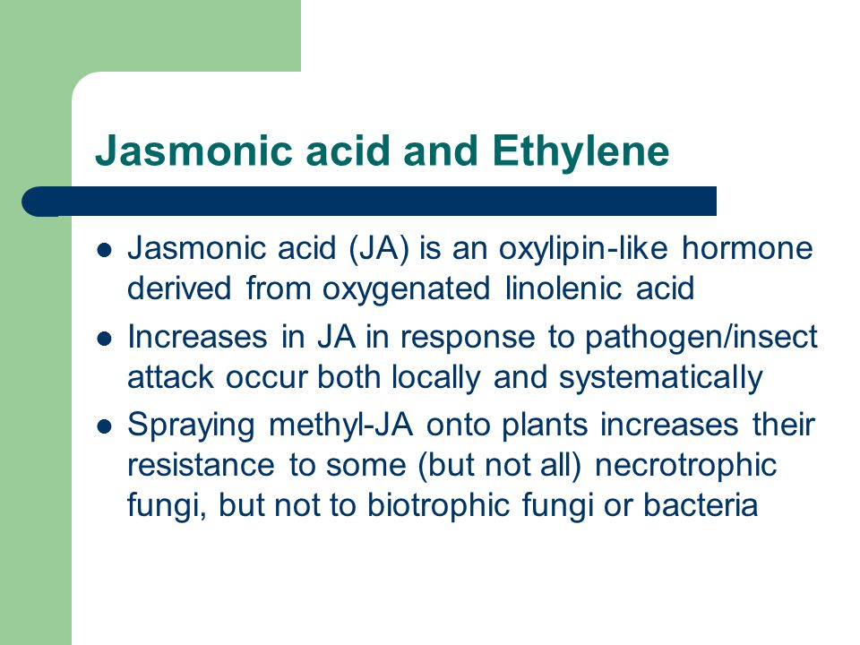 Jasmonic acid and Ethylene Jasmonic acid (JA) is an oxylipin-like hormone derived from oxygenated linolenic acid Increases in JA in response to pathog