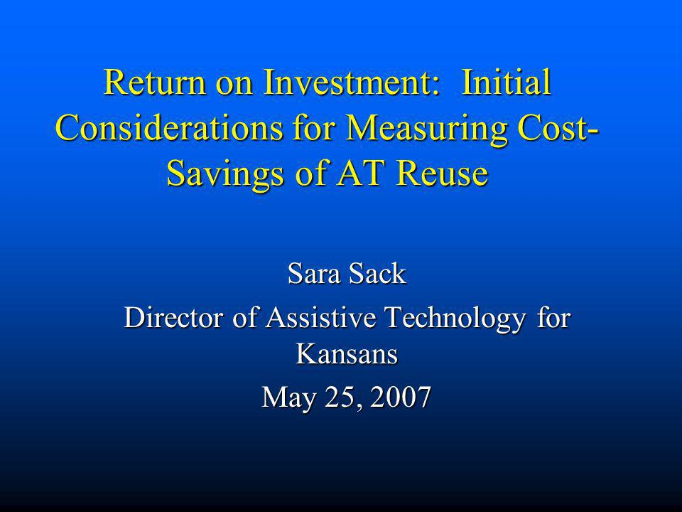 Return on Investment: Initial Considerations for Measuring Cost- Savings of AT Reuse Sara Sack Director of Assistive Technology for Kansans May 25, 20