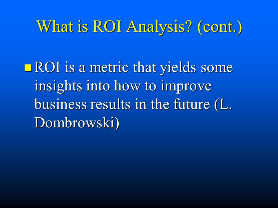 What is ROI Analysis? (cont.) n ROI is a metric that yields some insights into how to improve business results in the future (L. Dombrowski)