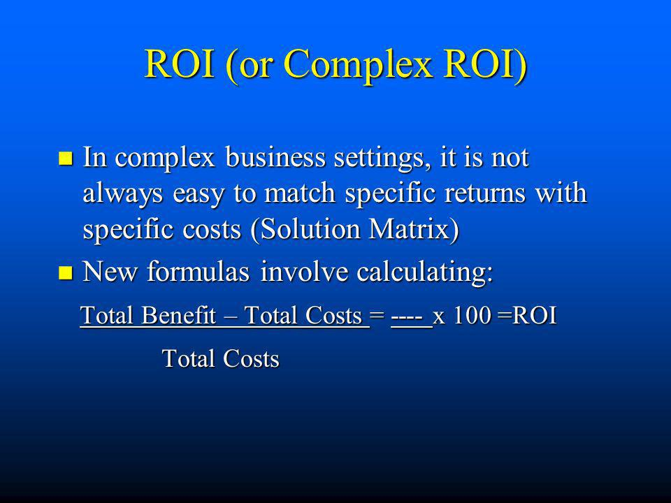 ROI (or Complex ROI) n In complex business settings, it is not always easy to match specific returns with specific costs (Solution Matrix) n New formu