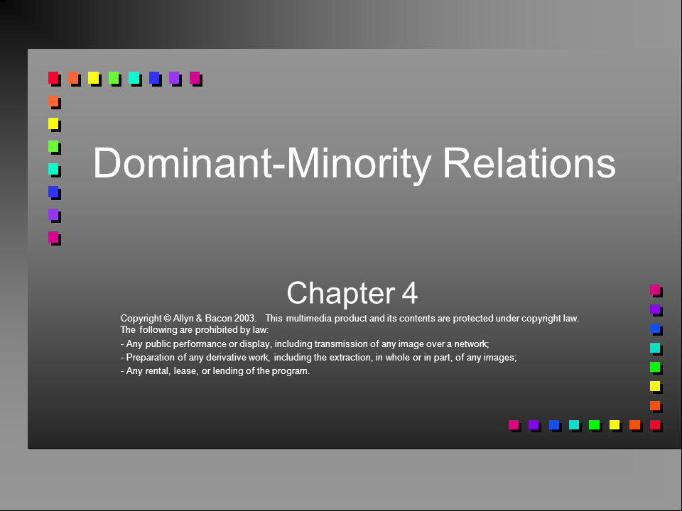 Dominant-Minority Relations Chapter 4 Copyright © Allyn & Bacon 2003. This multimedia product and its contents are protected under copyright law. The